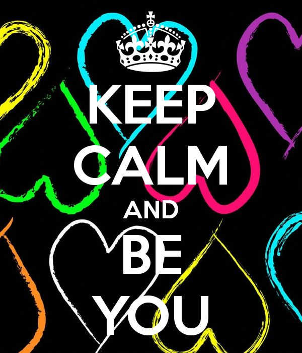 Keep Calm and Be YOU! Your most happy when you're being yourself~