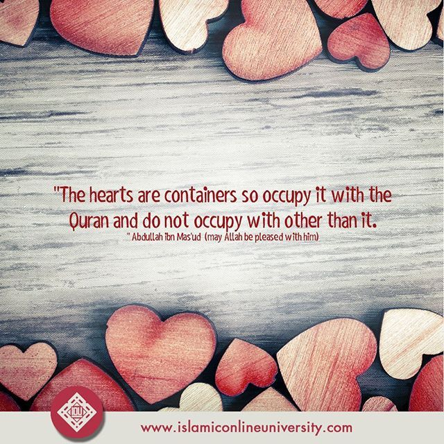 """The hearts are containers so occupy it with the Quran and do not occupy with other than it."" -- Abdullah ibn Mas'ud (may Allah be pleased with him)"