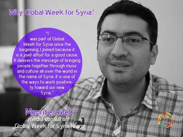 """I was part of Global Week for Syria since the beginning, I joined because it is a joint effort for a good cause. It delivers the message of bringing people together through music and culture all over the world in the name of Syria. It is one of the ways to work positively toward our new Syria.""  Maurice Aaek, media consultant Global Week for Syria team"