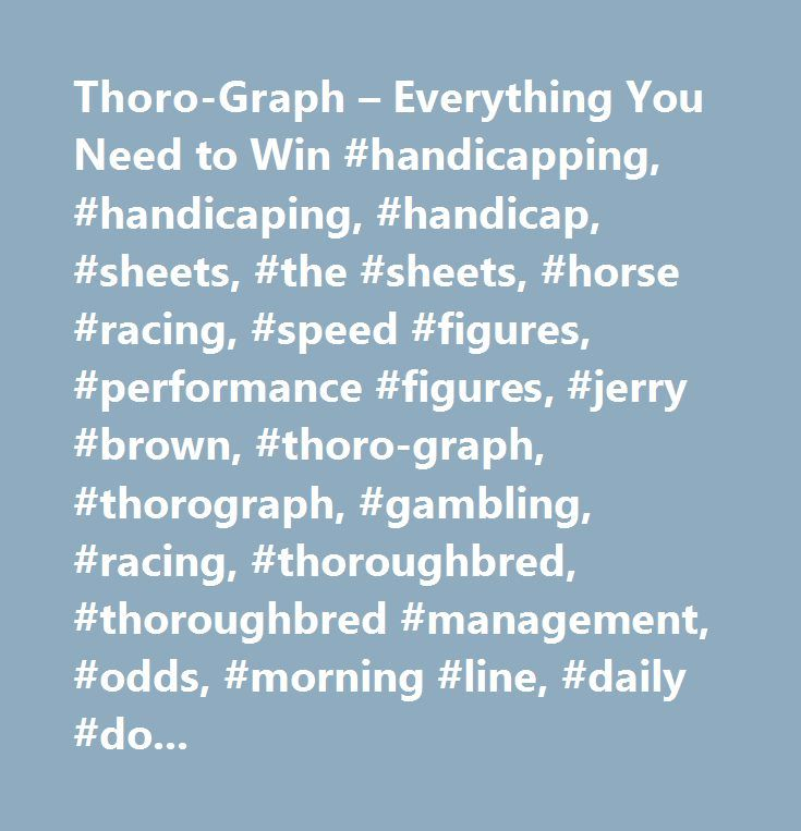Thoro-Graph – Everything You Need to Win #handicapping, #handicaping, #handicap, #sheets, #the #sheets, #horse #racing, #speed #figures, #performance #figures, #jerry #brown, #thoro-graph, #thorograph, #gambling, #racing, #thoroughbred, #thoroughbred #management, #odds, #morning #line, #daily #double, #statistics, #race #track, #racetrack, #analysis, #triple #crown, #kentucky #derby, #preakness, #belmont #stakes, #saratoga, #del #mar, #horse, #racing, #racetrack, #race #track, #smarty…