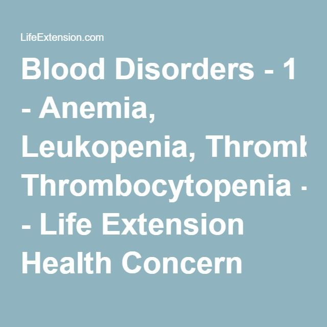 Blood Disorders - 1 - Anemia, Leukopenia, Thrombocytopenia - Life Extension Health Concern