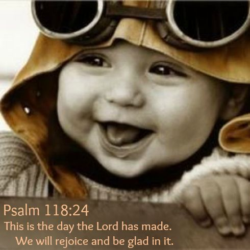 Psalm 118:24 This is the day the Lord has made.     We will rejoice and be glad in it.