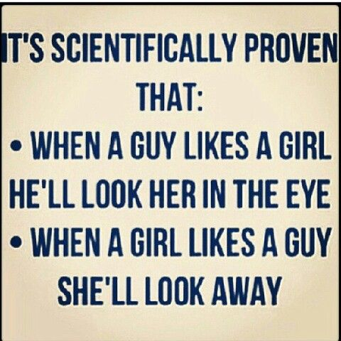 It's scientifically proven that: when a guy likes a girl he'll look her in the eye. When a girl like as a guy, she'll look away.