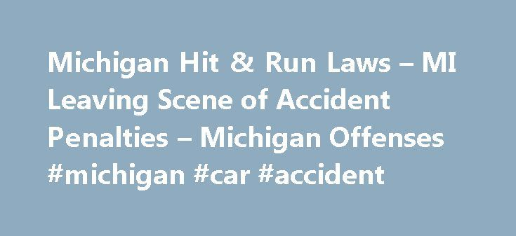 Michigan Hit & Run Laws – MI Leaving Scene of Accident Penalties – Michigan Offenses #michigan #car #accident http://el-paso.remmont.com/michigan-hit-run-laws-mi-leaving-scene-of-accident-penalties-michigan-offenses-michigan-car-accident/  # Hit and Run In Michigan, you have a duty to stop if involved in any car or vehicle accident. Failing to do so is a criminal offense of leaving the scene of an accident. commonly known as a hit and run charge. Depending on the result of the accident you…