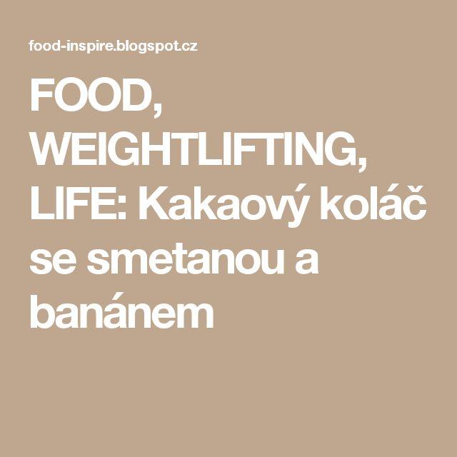 FOOD, WEIGHTLIFTING, LIFE: Kakaový koláč se smetanou a banánem