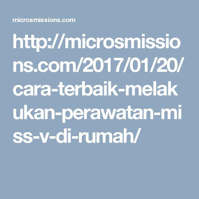 http://microsmissions.com/2017/01/20/cara-terbaik-melakukan-perawatan-miss-v-di-rumah/