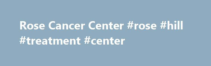 Rose Cancer Center #rose #hill #treatment #center http://anaheim.nef2.com/rose-cancer-center-rose-hill-treatment-center/  # Rose Cancer Center Overall Patient Rating Based on 16 Ratings The Overall Average Patient Rating of Rose Cancer Center when asked is excellent. Rose Cancer Center has been reviewed by 16 patients. The rating is 3.5 out of 4 stars. The average wait time to see a doctor at Rose Cancer Center as provided by patient reviews is 22 minutes. By comparison, the national average…