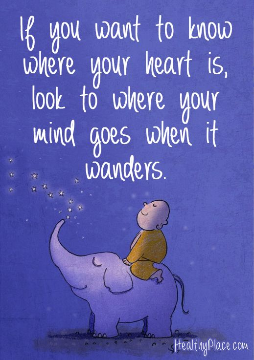 Positive quote: If you want to know where your heart is, look to where your mind goes when it wanders. www.HealthyPlace.com