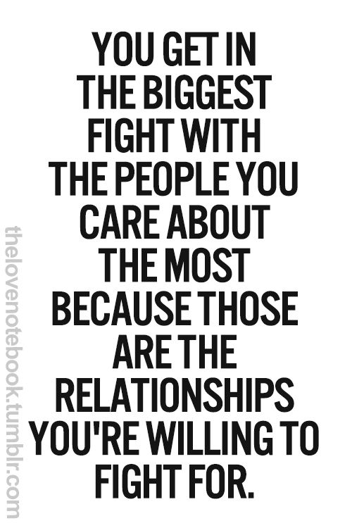 Quotes: You get in the biggest fight with the people you care about the most because those are the relationships you're willing to fight for.