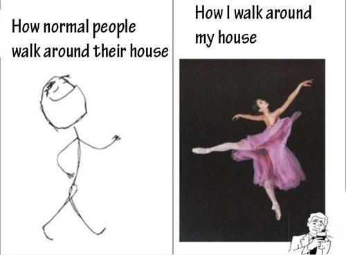 How I walk around my house.