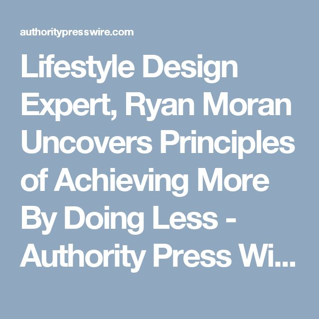 Lifestyle Design Expert, Ryan Moran Uncovers Principles of Achieving More By Doing Less - Authority Press Wire