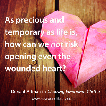 """As precious and temporary as life is, how can we NOT risk opening even the wounded heart?"" - Donald Altman in CLEARING EMOTIONAL CLUTTER, now available at New World Library"
