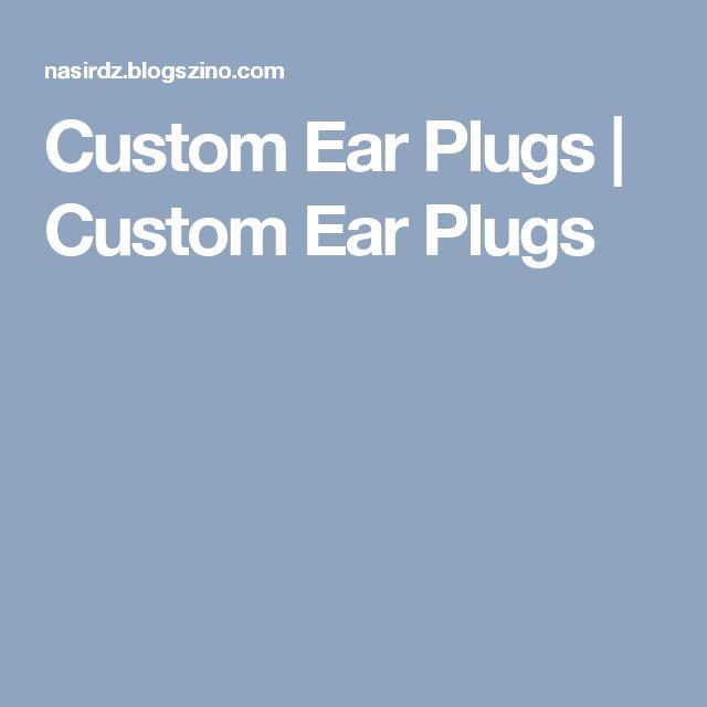 Custom Ear Plugs   Custom Ear Plugs