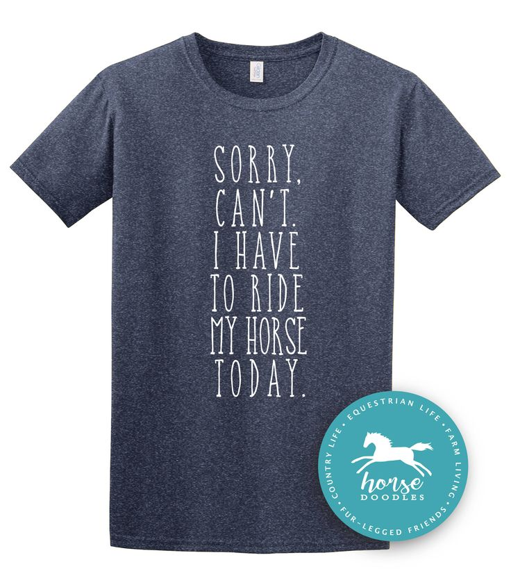 Sorry, Can't. I Have To Ride My Horse Today | Equestrian Shirt | Horseback Riding | Horse Shirt |*New* Softstyle Unisex T Shirt |  Soft by HorseDoodles on Etsy https://www.etsy.com/listing/512745798/sorry-cant-i-have-to-ride-my-horse-today