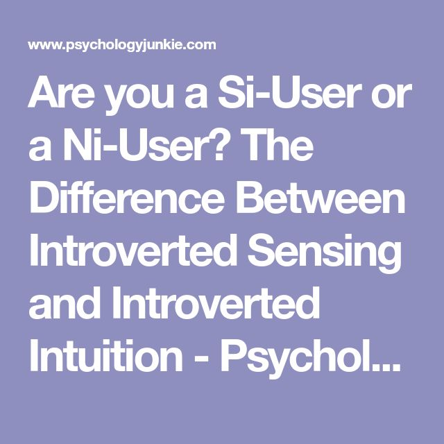 Are you a Si-User or a Ni-User? The Difference Between Introverted Sensing and Introverted Intuition - Psychology Junkie