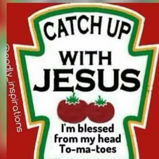 Funny quote, catch up with Jesus, I'm blessed from my head to-ma-toes. ....like tomatoes. Please also visit www.JustForYouPropheticArt.com for colorful inspirational art. Thank you so much! Blessings!
