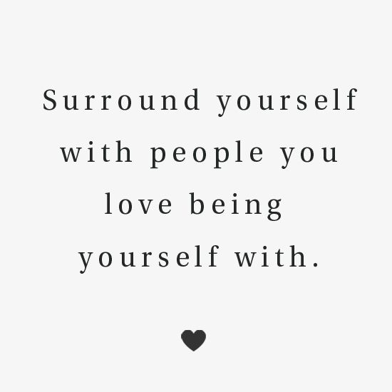 Surround Yourself with People you love being Yourself with.
