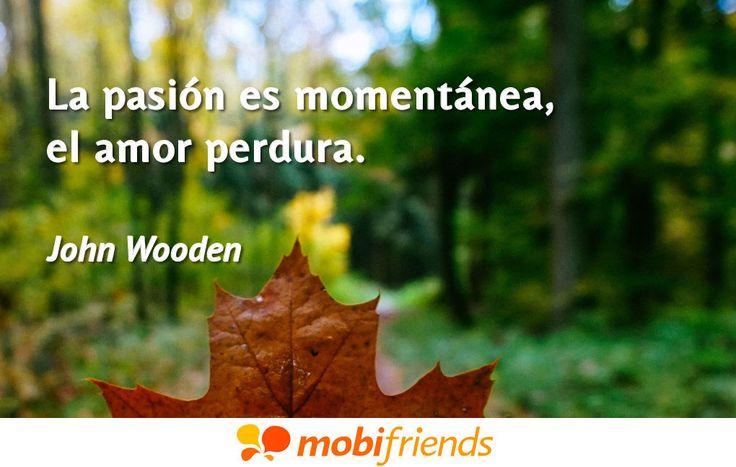 ... La pasión es momentánea, el amor perdura. John Wooden.