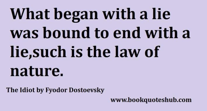 What began with a lie was bound to end with a lie,such is the law of nature.  The Idiot by Fyodor Dostoevsky