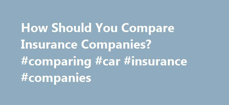 How Should You Compare Insurance Companies? #comparing #car #insurance #companies http://las-vegas.remmont.com/how-should-you-compare-insurance-companies-comparing-car-insurance-companies/  # How should you compare insurance companies? In their ads, insurance companies often boast they have the lowest premiums around. The emphasis on price makes it very easy for consumers to fall under the spell of cheap insurance rates. Our gut instinct is to shop for price, says Douglas Heller, an advocate…
