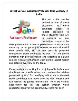 Latest Various Assistant Professor Jobs Vacancy in India  Now job seekers can get Assistant Professor Jobs easily searching and uploading resume on Monster India and enjoy the benefit. Monster India, India's first job portal is in service of making great deal with the fulfillment of the requirement for jobs to the candidates.This job profile demands high professionalism and expertise to a given subject.  http://www.monsterindia.com/assistant-professor-jobs.html