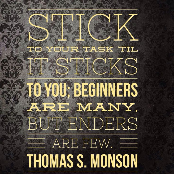 """Stick to your task 'til it sticks to you; Beginners are many, but finishers are few."" — Thomas S. Monson"