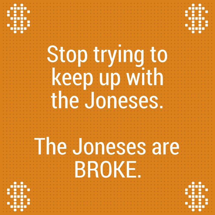 Stop trying to keep up with the Joneses. The Joneses are BROKE. EH, Chicago, IL We're asking women to share their two cents. What's a good lesson you've learned about using money? What's something smart you've done with your money? Share your advice at http://she-works.tumblr.com