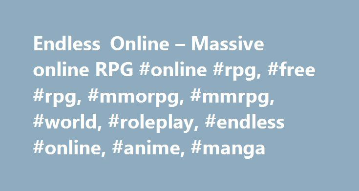 Endless Online – Massive online RPG #online #rpg, #free #rpg, #mmorpg, #mmrpg, #world, #roleplay, #endless #online, #anime, #manga http://france.remmont.com/endless-online-massive-online-rpg-online-rpg-free-rpg-mmorpg-mmrpg-world-roleplay-endless-online-anime-manga/  # New quests been added in the Aeven town area. The new quests will be covering a complete leveling path up to level 10, for the new players. 21 March 2011 – Character reset Unfortunately the database table has been corrupted…