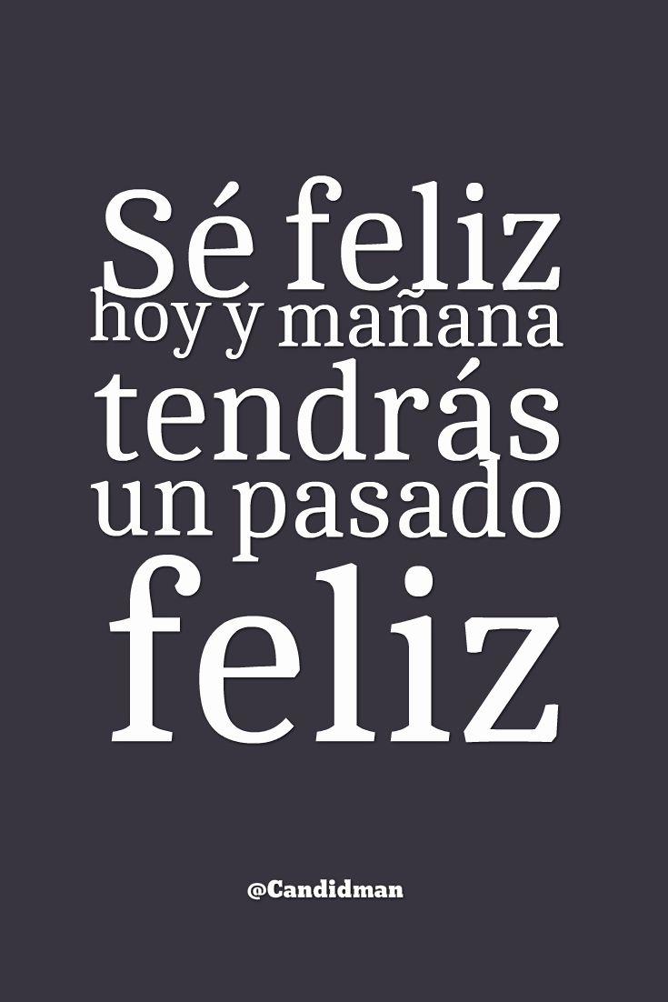 Sé feliz hoy y mañana tendrás un pasado feliz.  @Candidman     #Frases Candidman Felicidad Motivación @candidman