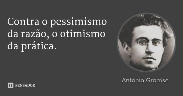 Contra o pessimismo da razão, o otimismo da prática. — Antonio Gramsci