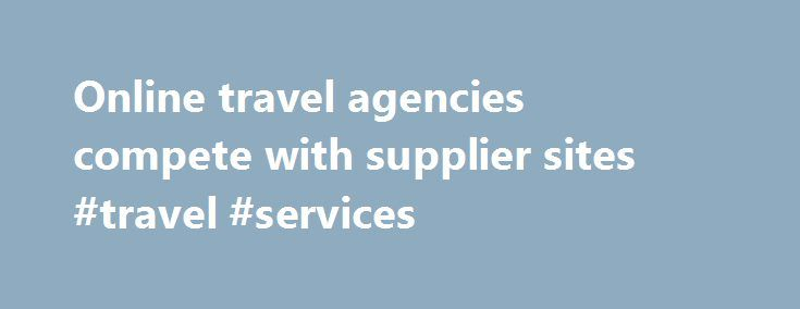 Online travel agencies compete with supplier sites #travel #services http://travel.remmont.com/online-travel-agencies-compete-with-supplier-sites-travel-services/  #online travel sites # Online travel agencies compete with supplier sites CHICAGO (Reuters) Internet travel agencies like Expedia and Orbitz still rule the online travel business, but sites run by airlines, hotels and car rental services are luring travelers seeking better prices by avoiding the middle man. Analysts say the…