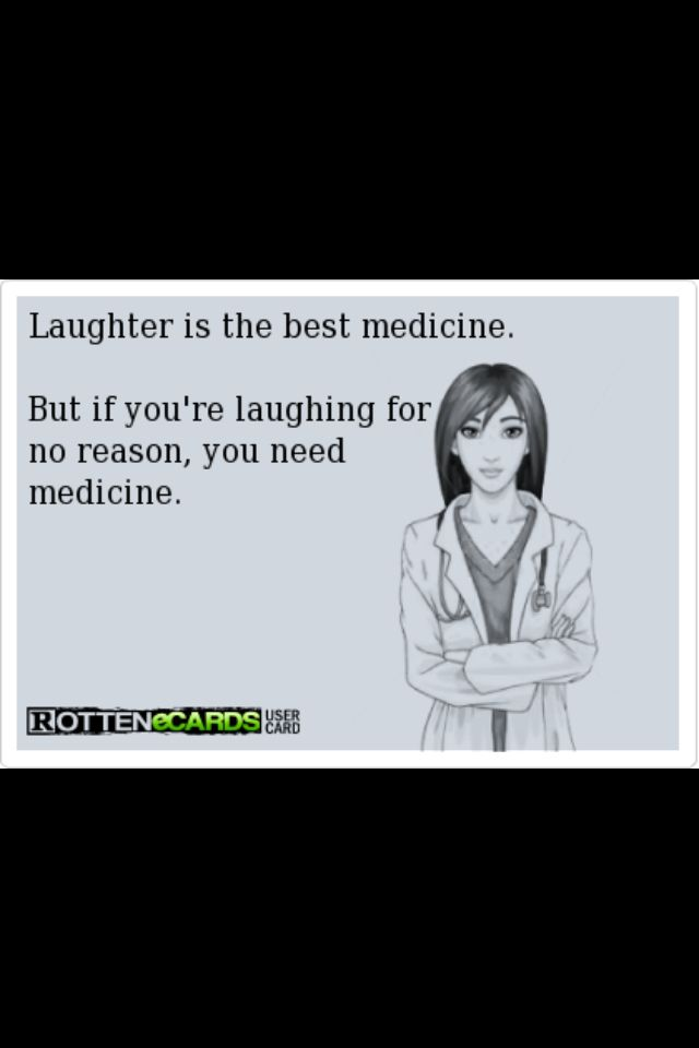 Laughter is the best medicine, unless you're laughing for now reason.