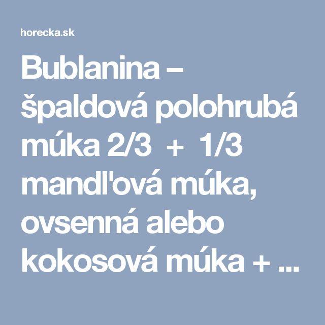 Bublanina – špaldová polohrubá múka 2/3 + 1/3 mandľová múka, ovsenná alebo kokosová múka + pridáme iba 1 lyžicu celozrnnej špaldovej múky hrubej alebo amarantovej