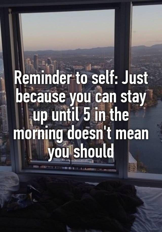 """Reminder to self: Just because you can stay up until 5 in the morning doesn't mean you should"""