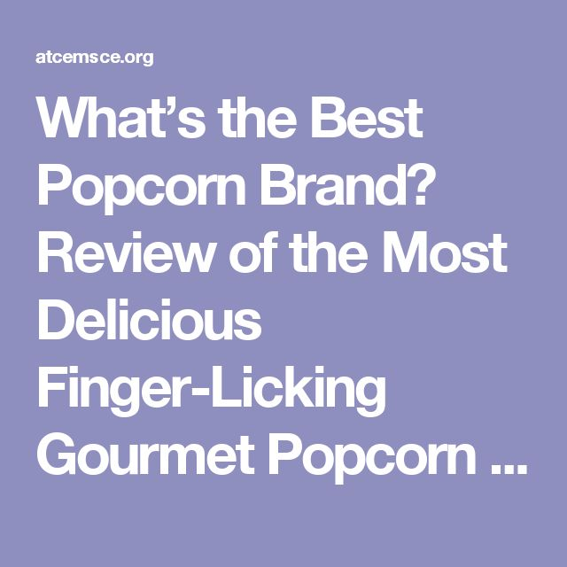What's the Best Popcorn Brand? Review of the Most Delicious Finger-Licking Gourmet Popcorn Kernels You Can Buy Online