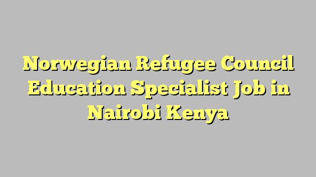 Norwegian Refugee Council Education Specialist Job in Nairobi Kenya