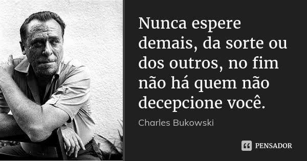 Nunca espere demais, da sorte ou dos outros, no fim não há quem não decepcione você. — Charles Bukowski