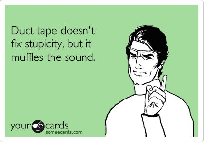 Duct tape doesn't fix stupidity, but it muffles the sound.