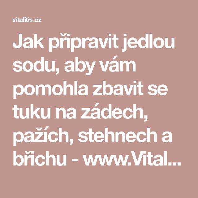 Jak připravit jedlou sodu, aby vám pomohla zbavit se tuku na zádech, pažích, stehnech a břichu - www.Vitalitis.cz