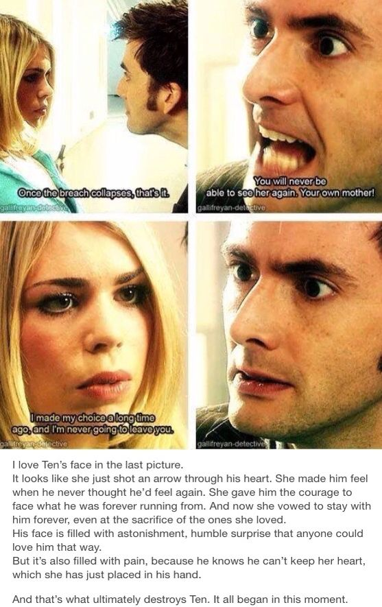 It's even more meaningful when you realize how much Rose cares for her mum. She'd do absolutely anything for her mother. Yet she makes it seem like this was an obvious decision for her to stay with him. She loves him THAT much.