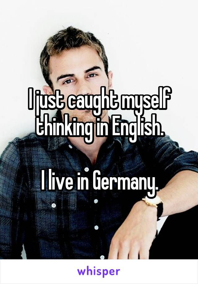 I just caught myself thinking in English.  I live in Germany.