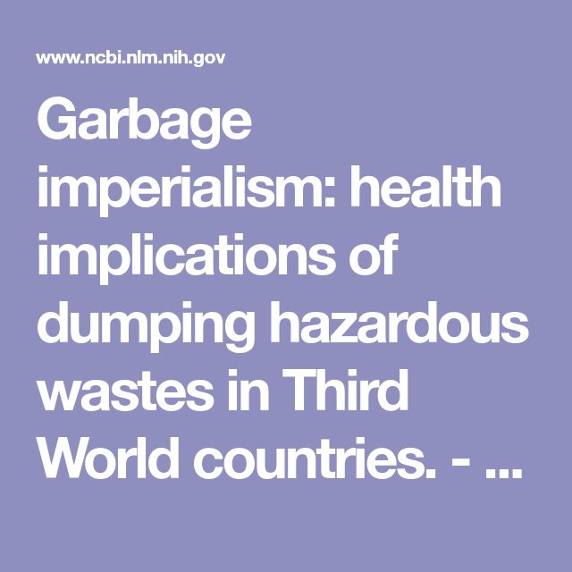 Garbage imperialism: health implications of dumping hazardous wastes in Third World countries.  - PubMed - NCBI