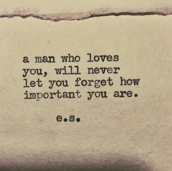 """A man who loves you, will never let you forget how important you are"