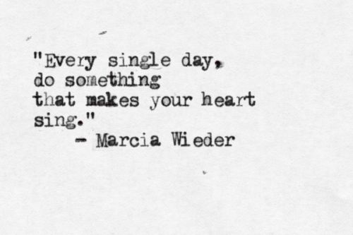 """""""Every single day, do something that makes your heart sing."""" - Marcia Wieder"""