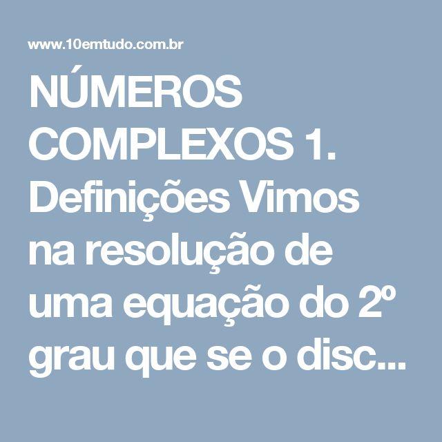 NÚMEROS COMPLEXOS  1. Definições Vimos na resolução de uma equação do 2º grau que se o discriminante é negativo, ela não admite raízes reais. Por exemplo, a equação  x2 + 9 = 0  não admite raízes reais. Se usarmos os métodos que conhecemos para resolvê-la, obtemos  x2 = -9  x = ±   mas é inaceitável tal resultado para x; os números negativos não têm raiz quadrada.  Para superar tal impossibilidade e poder, então, resolver todas equações do 2º grau, os matemáticos ampliaram o sistema de…