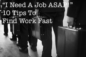 """I Need A Job ASAP!"" - 10 Tips To Find Work Fast"