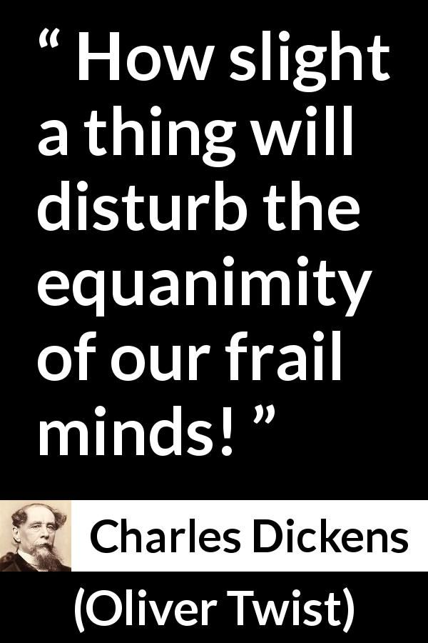 Charles Dickens - Oliver Twist - How slight a thing will disturb the equanimity of our frail minds!