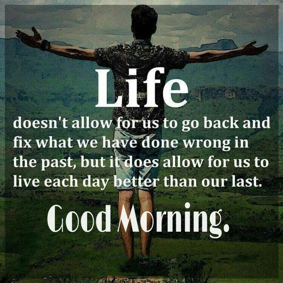 Life doesn't allow for us to go back and fix what we have done wrong, Good Morning