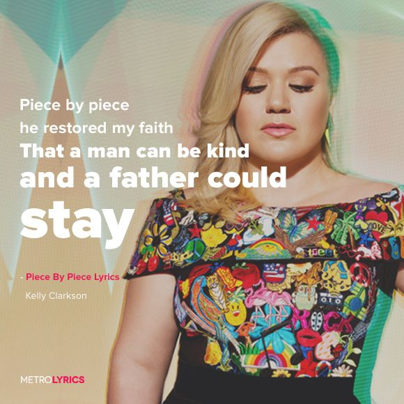 Kelly Clarkson - Piece By Piece Lyrics #KellyClarkson #PieceByPiece #Lyrics I think I'll make new art from this song. The kids I have worked with have such torn relationships with their families- I feel their struggle in this song