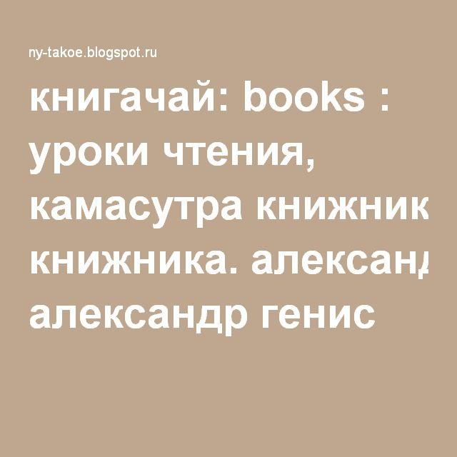 книгачай: books : уроки чтения, камасутра книжника. александр генис